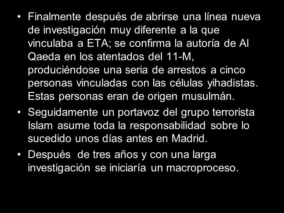 Finalmente después de abrirse una línea nueva de investigación muy diferente a la que vinculaba a ETA; se confirma la autoría de Al Qaeda en los atentados del 11-M, produciéndose una seria de arrestos a cinco personas vinculadas con las células yihadistas. Estas personas eran de origen musulmán.