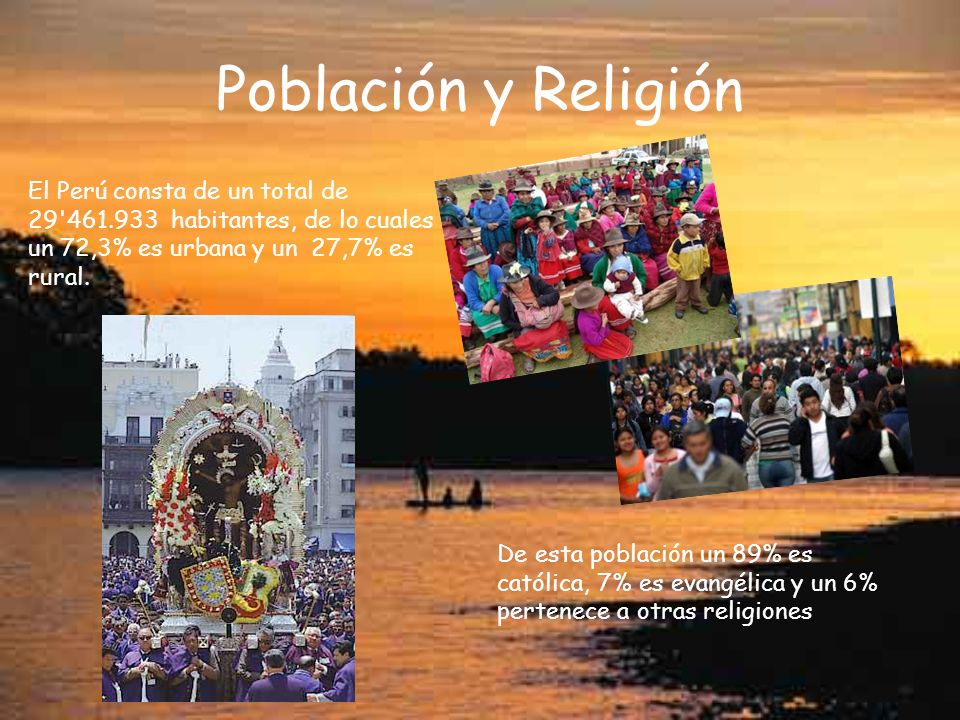 Población y Religión El Perú consta de un total de 29 461.933 habitantes, de lo cuales un 72,3% es urbana y un 27,7% es rural.