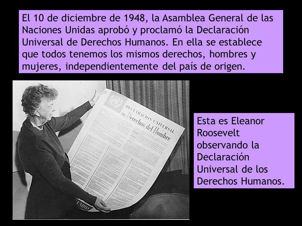 El 10 de diciembre de 1948, la Asamblea General de las Naciones Unidas aprobó y proclamó la Declaración Universal de Derechos Humanos. En ella se establece que todos tenemos los mismos derechos, hombres y mujeres, independientemente del país de origen.