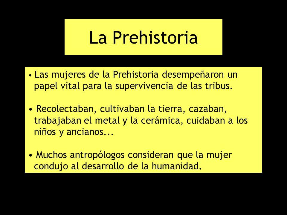 La Prehistoria Las mujeres de la Prehistoria desempeñaron un papel vital para la supervivencia de las tribus.