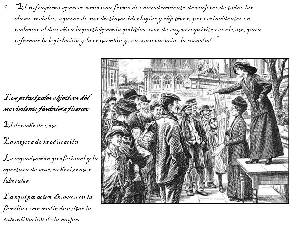 El sufragismo aparece como una forma de encuadramiento de mujeres de todas las clases sociales, a pesar de sus distintas ideologías y objetivos, pero coincidentes en reclamar el derecho a la participación política, uno de cuyos requisitos es el voto, para reformar la legislación y la costumbre y, en consecuencia, la sociedad .