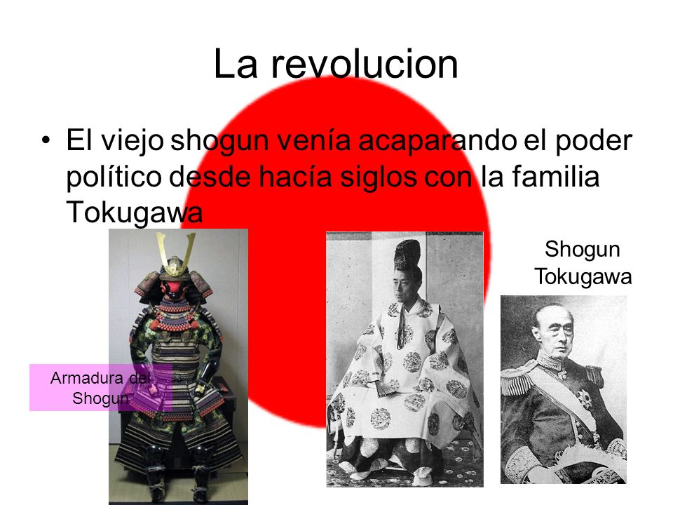 La revolucion El viejo shogun venía acaparando el poder político desde hacía siglos con la familia Tokugawa.