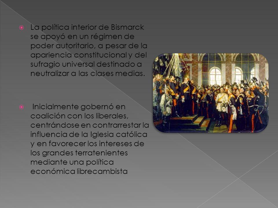 La política interior de Bismarck se apoyó en un régimen de poder autoritario, a pesar de la apariencia constitucional y del sufragio universal destinado a neutralizar a las clases medias.