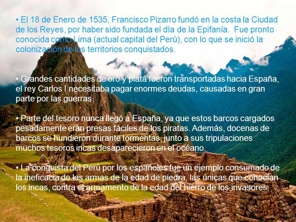 El 18 de Enero de 1535, Francisco Pizarro fundó en la costa la Ciudad de los Reyes, por haber sido fundada el día de la Epifanía. Fue pronto conocida como Lima (actual capital del Perú), con lo que se inició la colonización de los territorios conquistados.