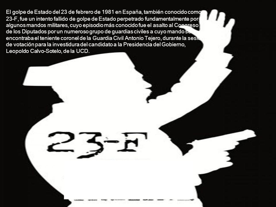 El golpe de Estado del 23 de febrero de 1981 en España, también conocido como 23-F, fue un intento fallido de golpe de Estado perpetrado fundamentalmente por algunos mandos militares, cuyo episodio más conocido fue el asalto al Congreso de los Diputados por un numeroso grupo de guardias civiles a cuyo mando se encontraba el teniente coronel de la Guardia Civil Antonio Tejero, durante la sesión de votación para la investidura del candidato a la Presidencia del Gobierno, Leopoldo Calvo-Sotelo, de la UCD.