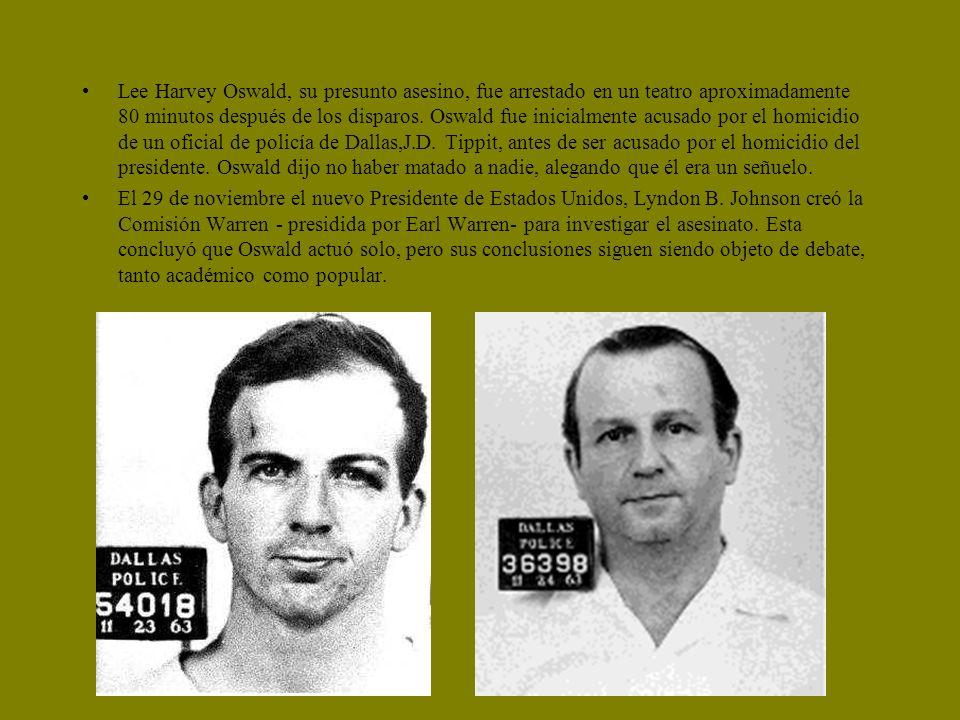Lee Harvey Oswald, su presunto asesino, fue arrestado en un teatro aproximadamente 80 minutos después de los disparos. Oswald fue inicialmente acusado por el homicidio de un oficial de policía de Dallas,J.D. Tippit, antes de ser acusado por el homicidio del presidente. Oswald dijo no haber matado a nadie, alegando que él era un señuelo.
