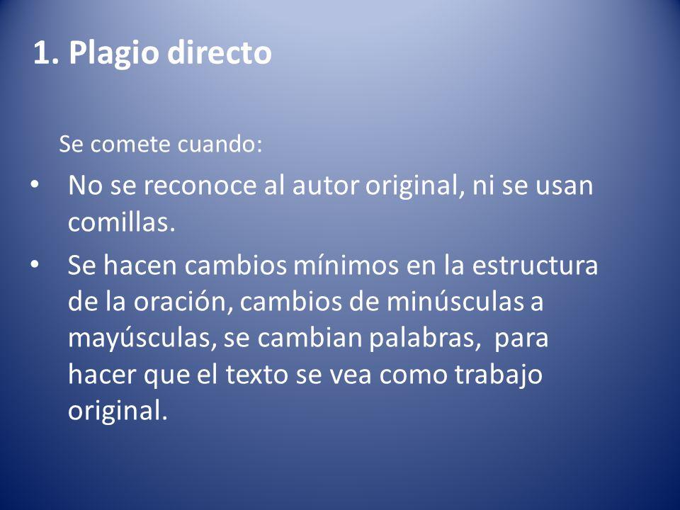 1. Plagio directo Se comete cuando: No se reconoce al autor original, ni se usan comillas.