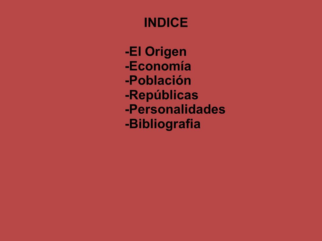 INDICE -El Origen -Economía -Población -Repúblicas -Personalidades -Bibliografia