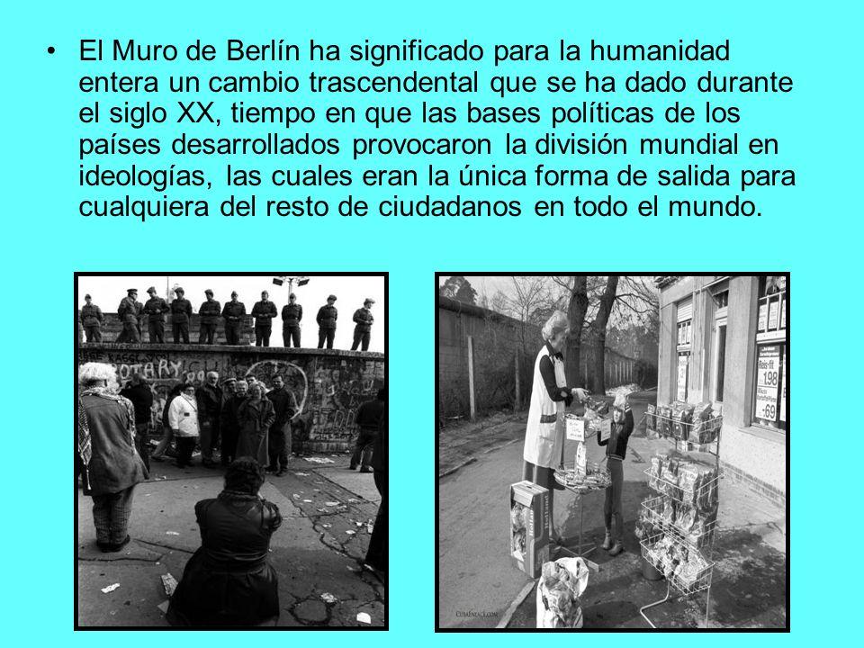 El Muro de Berlín ha significado para la humanidad entera un cambio trascendental que se ha dado durante el siglo XX, tiempo en que las bases políticas de los países desarrollados provocaron la división mundial en ideologías, las cuales eran la única forma de salida para cualquiera del resto de ciudadanos en todo el mundo.