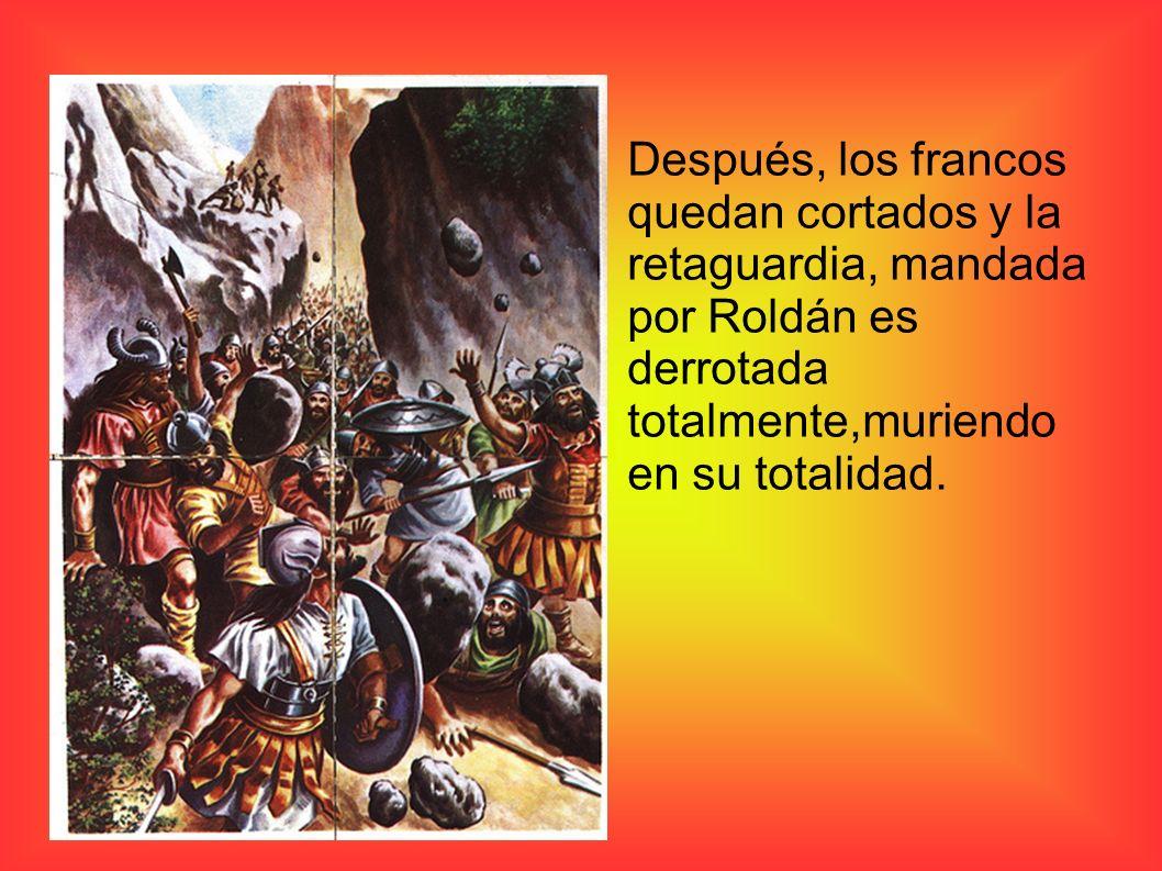 Después, los francos quedan cortados y la retaguardia, mandada por Roldán es derrotada totalmente,muriendo en su totalidad.