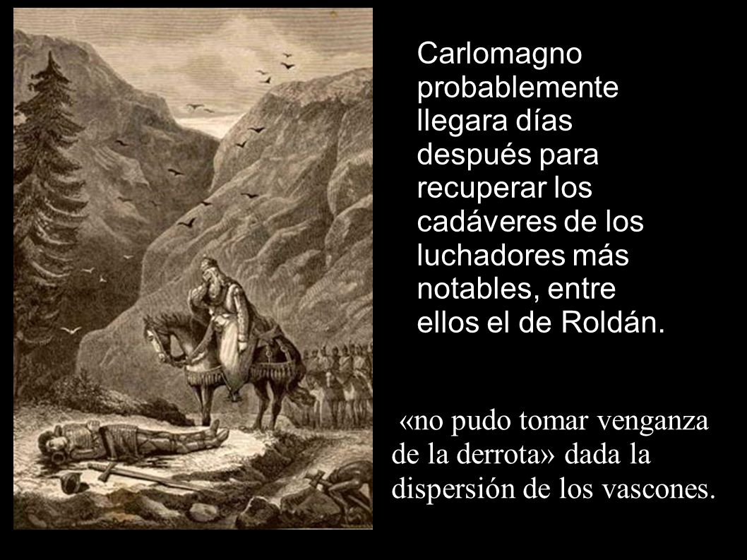Carlomagno probablemente llegara días después para recuperar los cadáveres de los luchadores más notables, entre ellos el de Roldán.