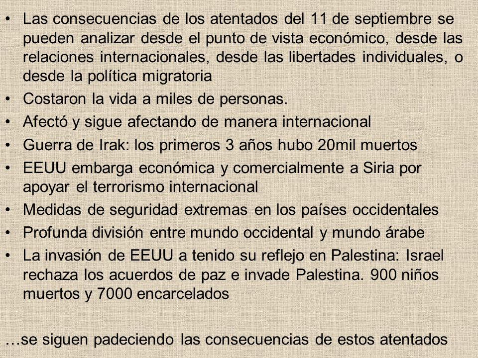 Las consecuencias de los atentados del 11 de septiembre se pueden analizar desde el punto de vista económico, desde las relaciones internacionales, desde las libertades individuales, o desde la política migratoria