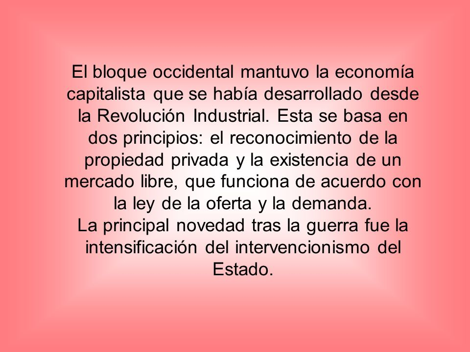 El bloque occidental mantuvo la economía capitalista que se había desarrollado desde la Revolución Industrial. Esta se basa en dos principios: el reconocimiento de la propiedad privada y la existencia de un mercado libre, que funciona de acuerdo con la ley de la oferta y la demanda.