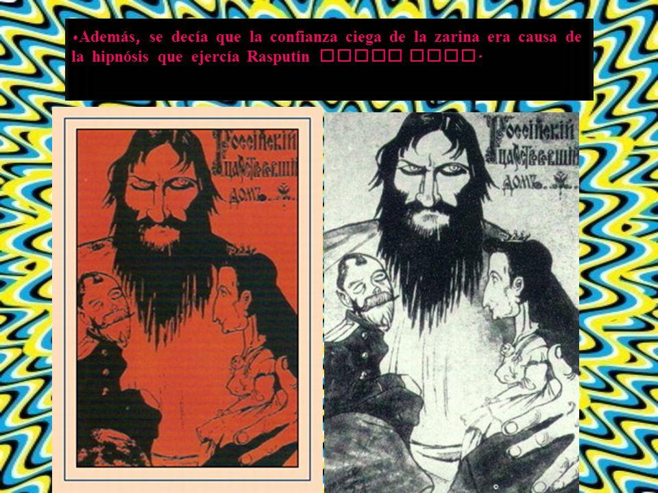 Además, se decía que la confianza ciega de la zarina era causa de la hipnósis que ejercía Rasputín sobre ella.