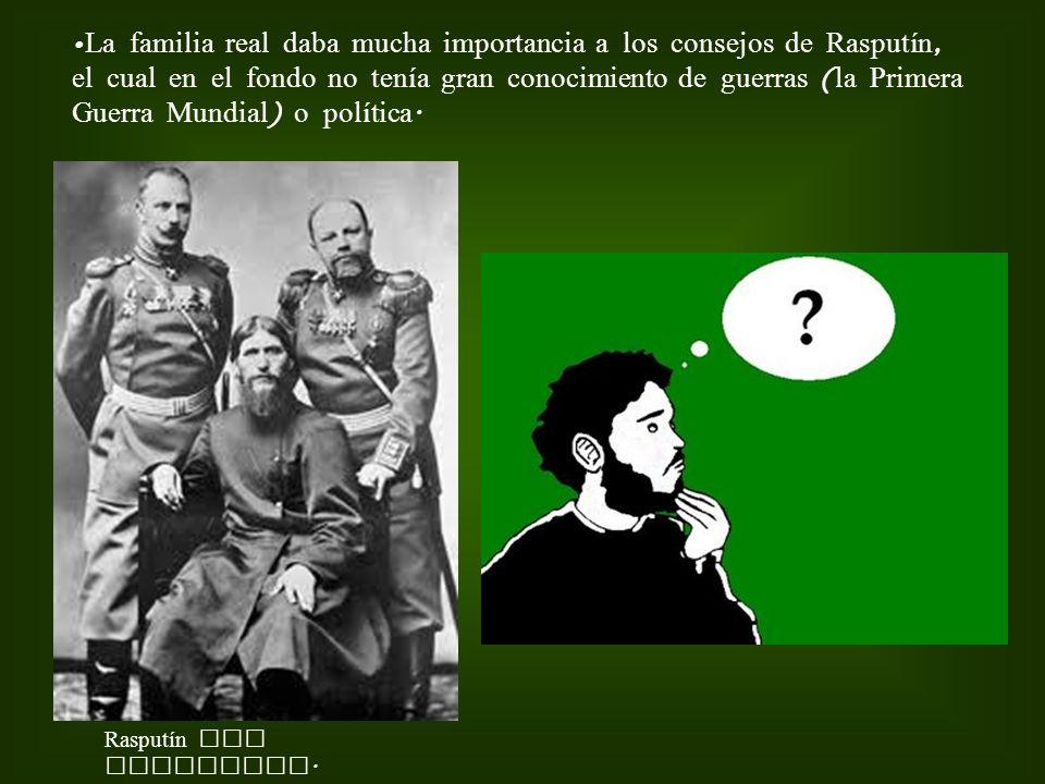 La familia real daba mucha importancia a los consejos de Rasputín, el cual en el fondo no tenía gran conocimiento de guerras (la Primera Guerra Mundial) o política.
