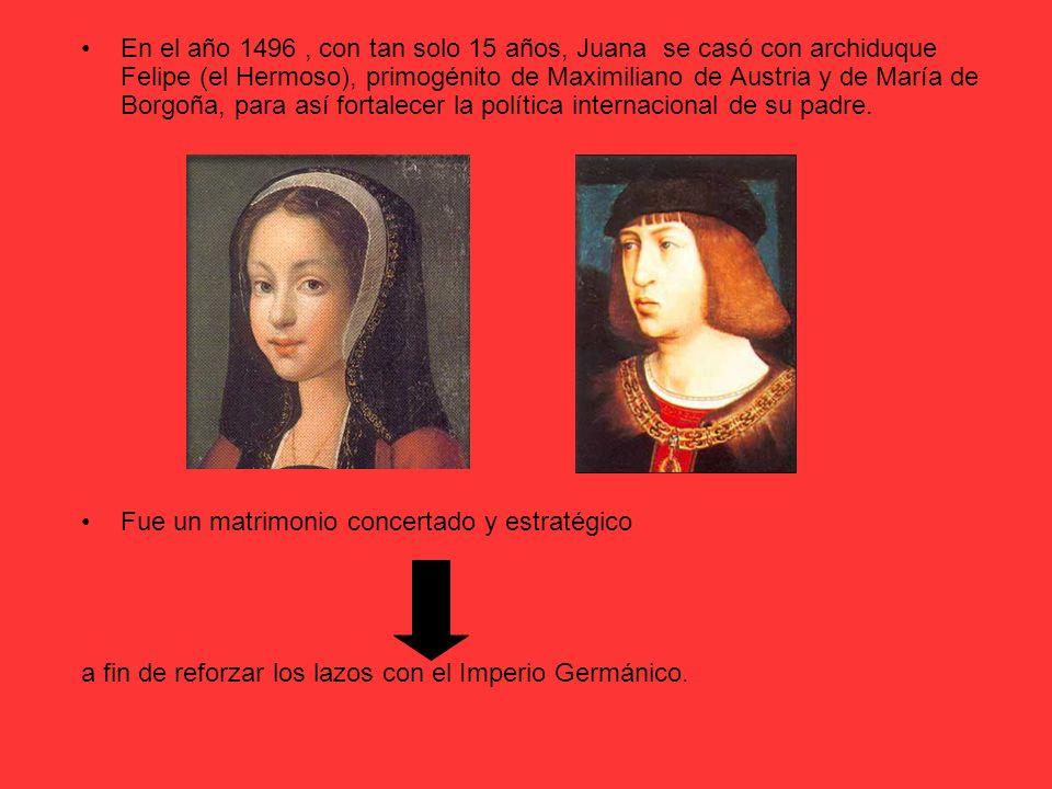 En el año 1496 , con tan solo 15 años, Juana se casó con archiduque Felipe (el Hermoso), primogénito de Maximiliano de Austria y de María de Borgoña, para así fortalecer la política internacional de su padre.