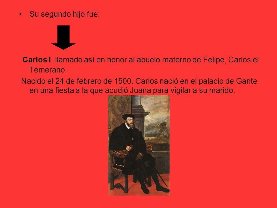 Su segundo hijo fue: Carlos I ,llamado así en honor al abuelo materno de Felipe, Carlos el Temerario.