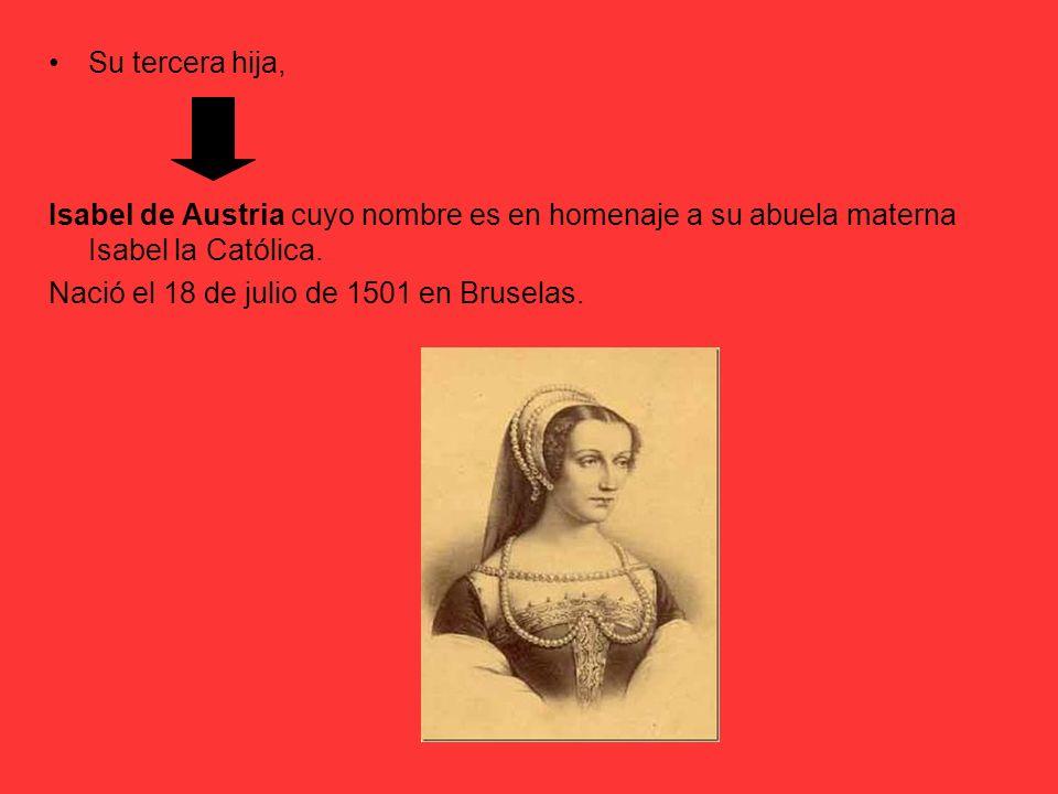 Su tercera hija, Isabel de Austria cuyo nombre es en homenaje a su abuela materna Isabel la Católica.