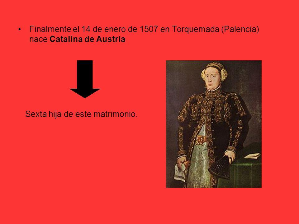 Finalmente el 14 de enero de 1507 en Torquemada (Palencia) nace Catalina de Austria