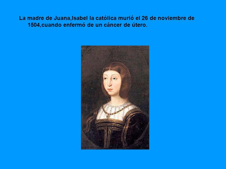 La madre de Juana,Isabel la católica murió el 26 de noviembre de 1504,cuando enfermó de un cáncer de útero.