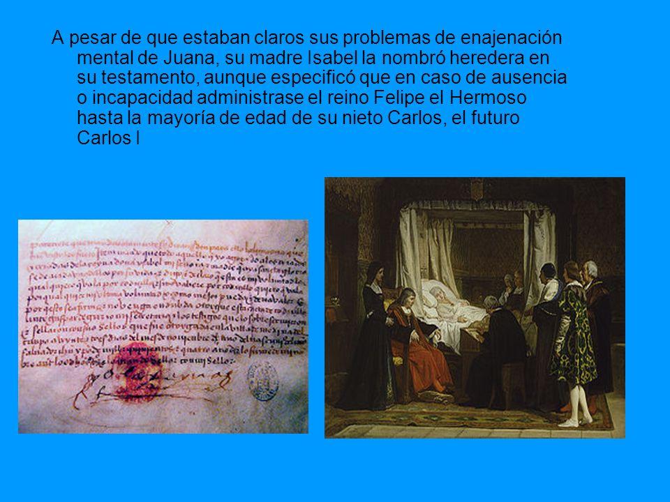 A pesar de que estaban claros sus problemas de enajenación mental de Juana, su madre Isabel la nombró heredera en su testamento, aunque especificó que en caso de ausencia o incapacidad administrase el reino Felipe el Hermoso hasta la mayoría de edad de su nieto Carlos, el futuro Carlos I