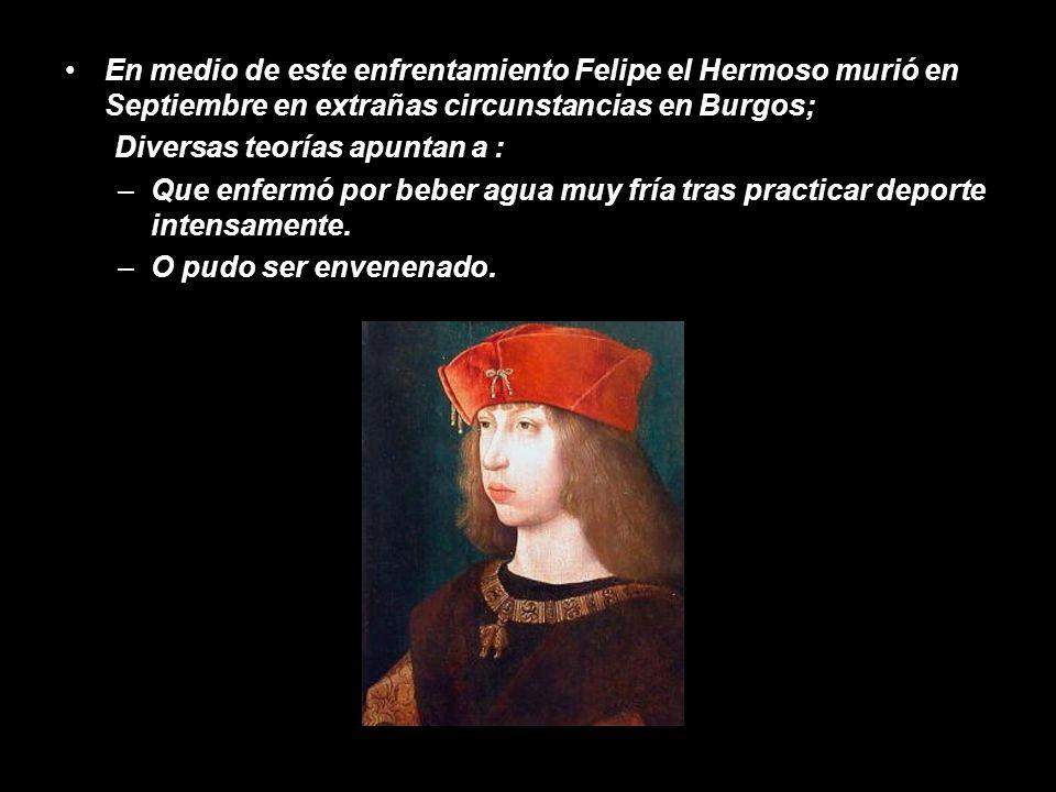 En medio de este enfrentamiento Felipe el Hermoso murió en Septiembre en extrañas circunstancias en Burgos;