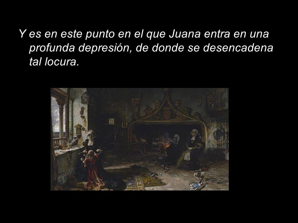 Y es en este punto en el que Juana entra en una profunda depresión, de donde se desencadena tal locura.