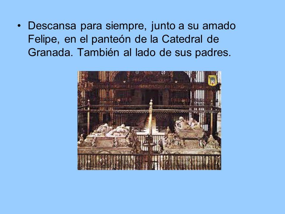 Descansa para siempre, junto a su amado Felipe, en el panteón de la Catedral de Granada.