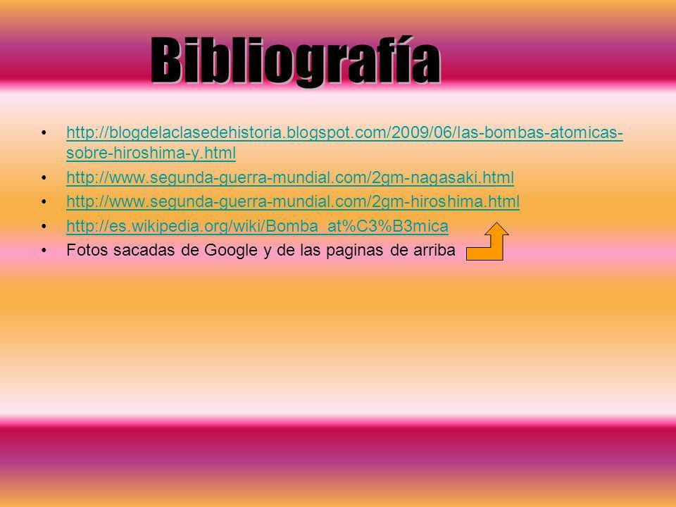 Bibliografía http://blogdelaclasedehistoria.blogspot.com/2009/06/las-bombas-atomicas-sobre-hiroshima-y.html.