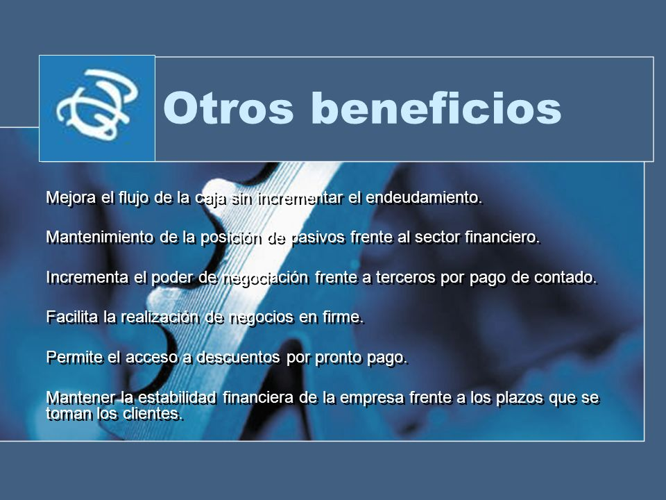 Otros beneficios Mejora el flujo de la caja sin incrementar el endeudamiento. Mantenimiento de la posición de pasivos frente al sector financiero.