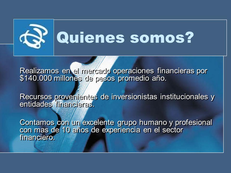 Quienes somos Realizamos en el mercado operaciones financieras por $140.000 millones de pesos promedio año.