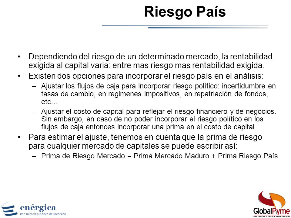 Riesgo PaísDependiendo del riesgo de un determinado mercado, la rentabilidad exigida al capital varia: entre mas riesgo mas rentabilidad exigida.