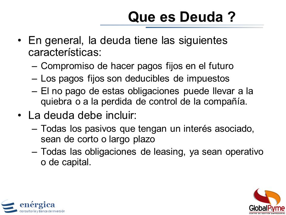Que es Deuda En general, la deuda tiene las siguientes características: Compromiso de hacer pagos fijos en el futuro.