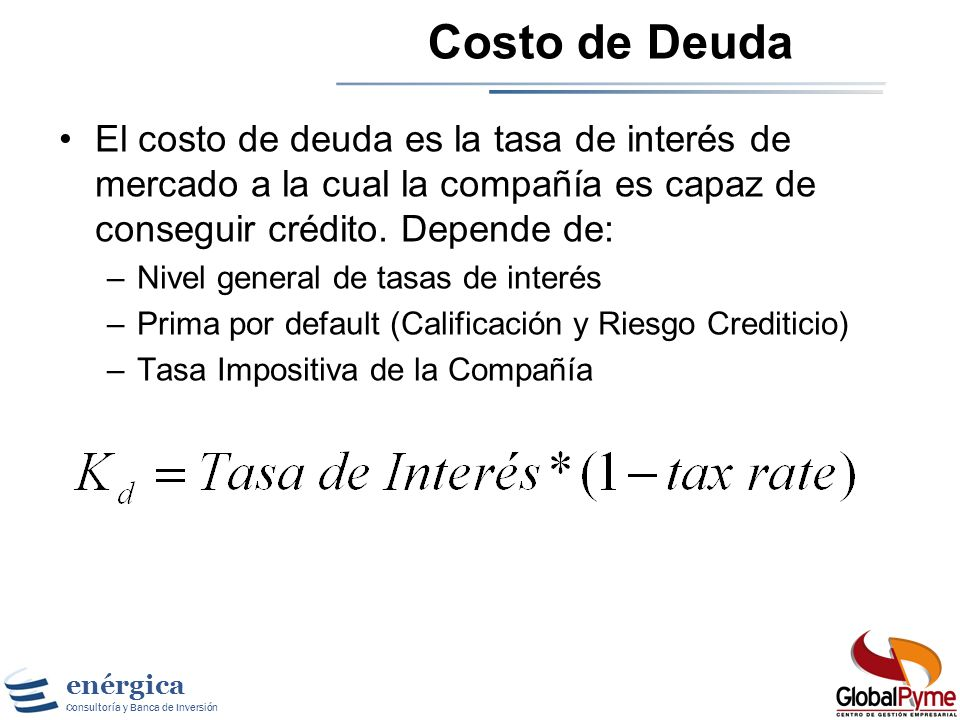 Costo de DeudaEl costo de deuda es la tasa de interés de mercado a la cual la compañía es capaz de conseguir crédito. Depende de: