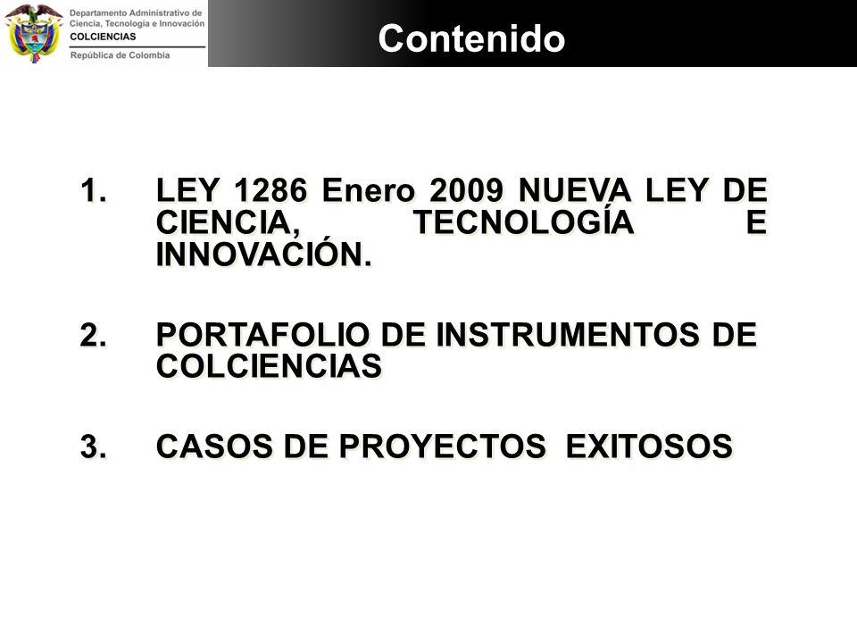 Contenido LEY 1286 Enero 2009 NUEVA LEY DE CIENCIA, TECNOLOGÍA E INNOVACIÓN. PORTAFOLIO DE INSTRUMENTOS DE COLCIENCIAS.