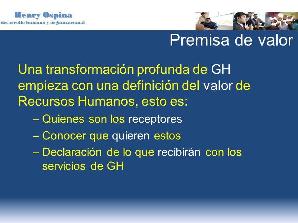 Premisa de valor Una transformación profunda de GH empieza con una definición del valor de Recursos Humanos, esto es: