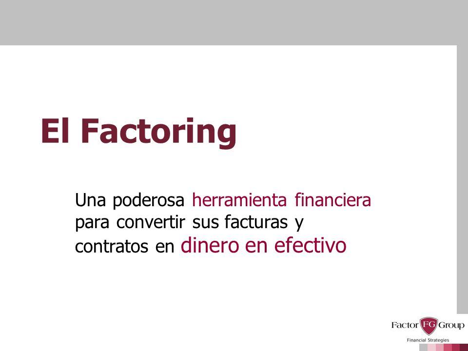 El Factoring Una poderosa herramienta financiera para convertir sus facturas y contratos en dinero en efectivo.