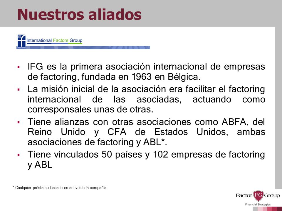 Nuestros aliadosIFG es la primera asociación internacional de empresas de factoring, fundada en 1963 en Bélgica.