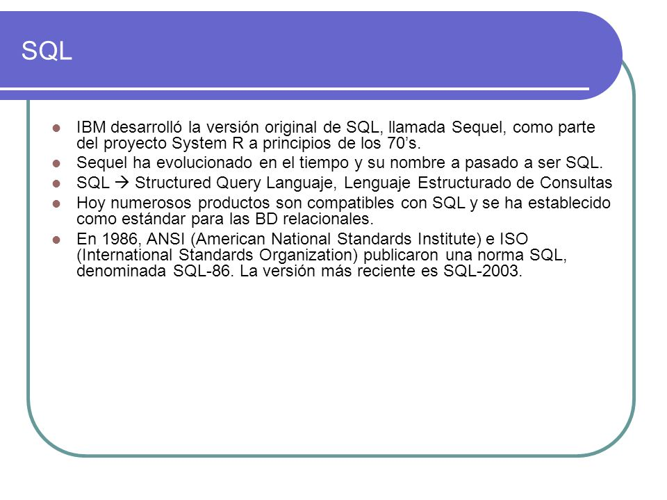 SQLIBM desarrolló la versión original de SQL, llamada Sequel, como parte del proyecto System R a principios de los 70's.