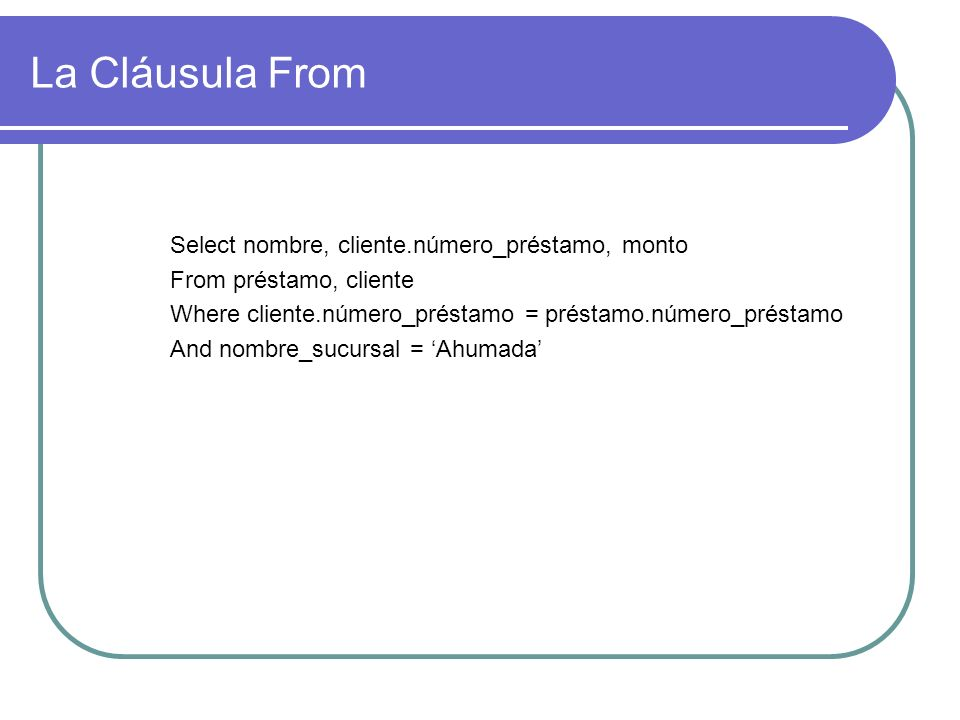 La Cláusula From Select nombre, cliente.número_préstamo, monto