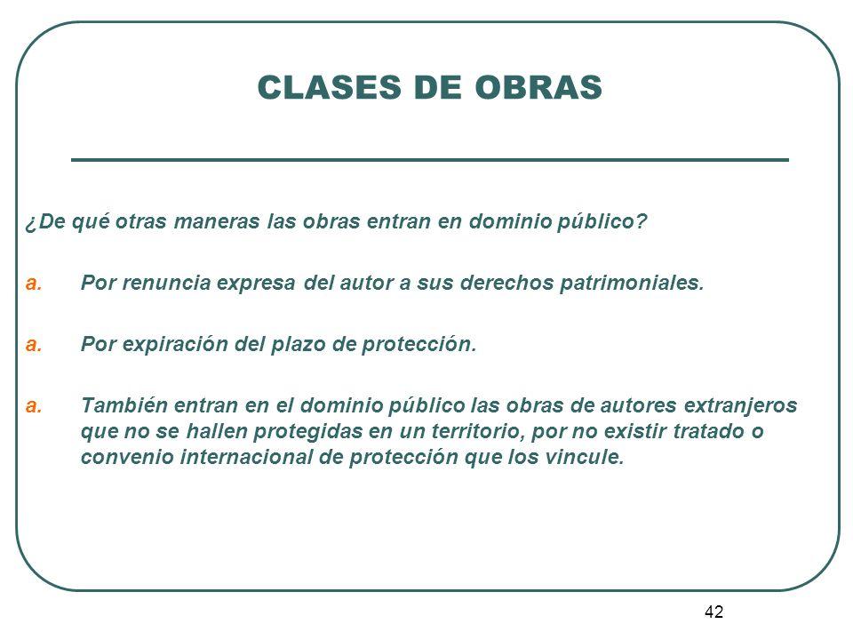 CLASES DE OBRAS ¿De qué otras maneras las obras entran en dominio público Por renuncia expresa del autor a sus derechos patrimoniales.