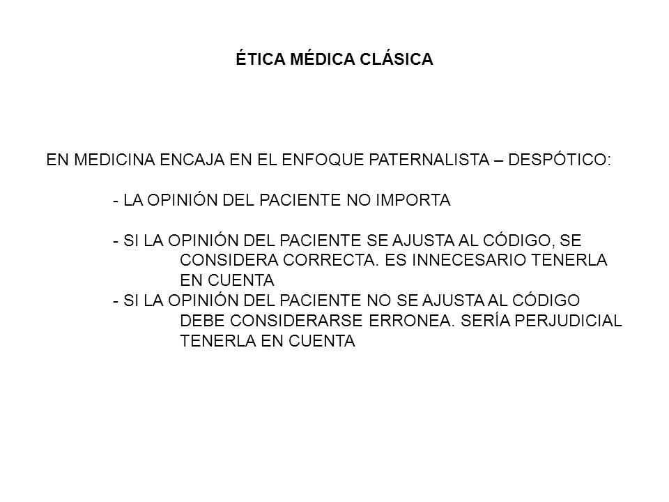 ÉTICA MÉDICA CLÁSICA EN MEDICINA ENCAJA EN EL ENFOQUE PATERNALISTA – DESPÓTICO: - LA OPINIÓN DEL PACIENTE NO IMPORTA.