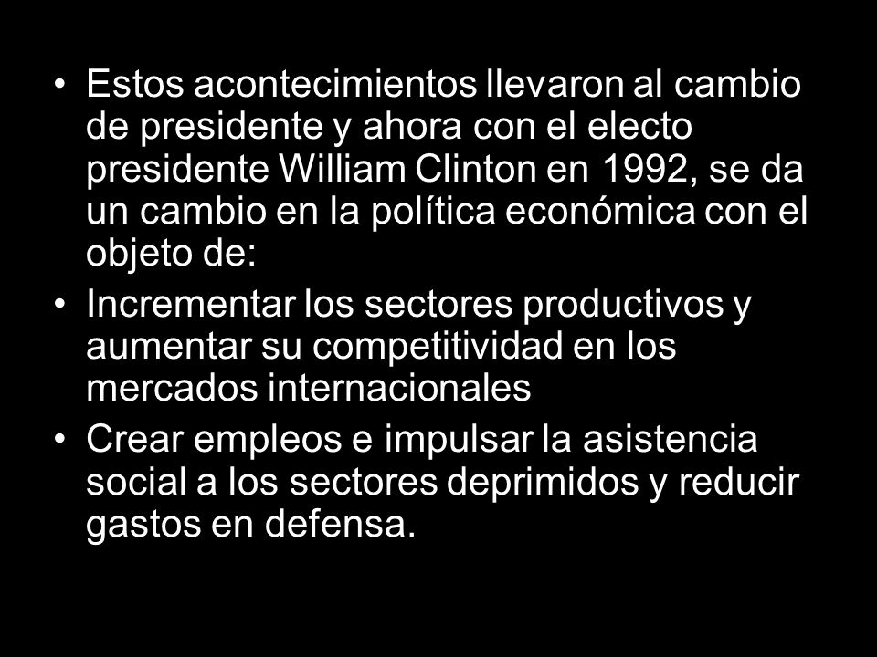 Estos acontecimientos llevaron al cambio de presidente y ahora con el electo presidente William Clinton en 1992, se da un cambio en la política económica con el objeto de: