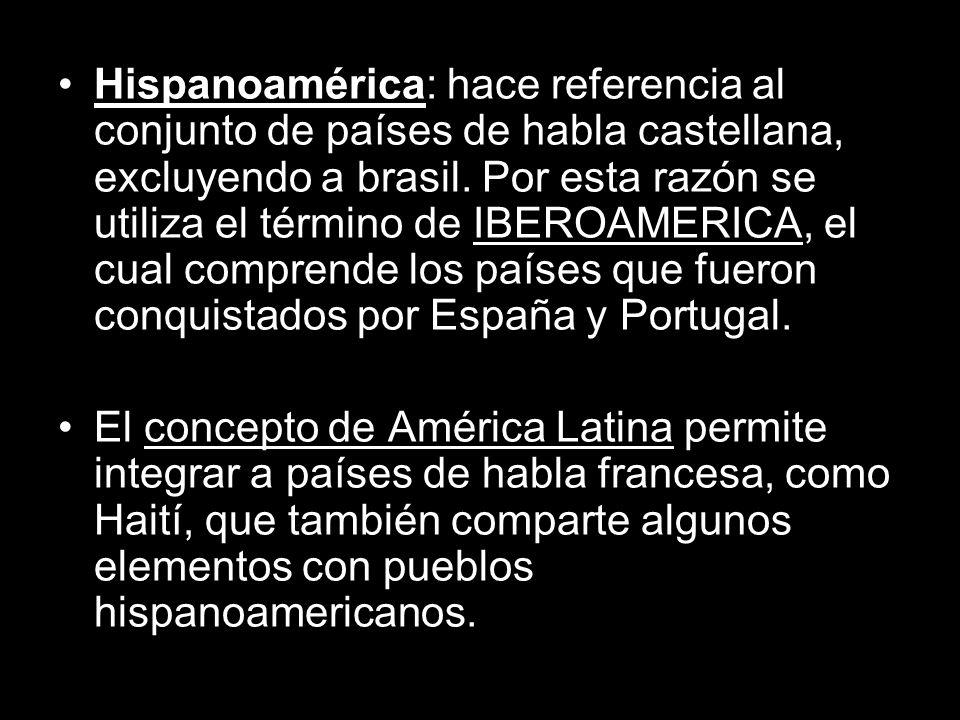Hispanoamérica: hace referencia al conjunto de países de habla castellana, excluyendo a brasil. Por esta razón se utiliza el término de IBEROAMERICA, el cual comprende los países que fueron conquistados por España y Portugal.