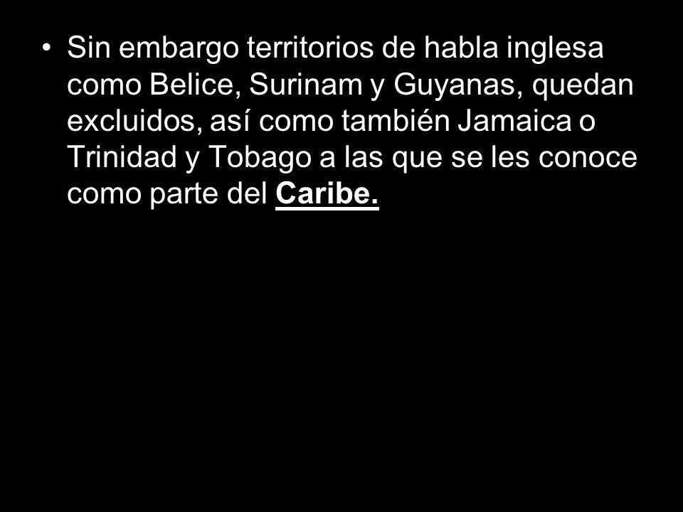 Sin embargo territorios de habla inglesa como Belice, Surinam y Guyanas, quedan excluidos, así como también Jamaica o Trinidad y Tobago a las que se les conoce como parte del Caribe.