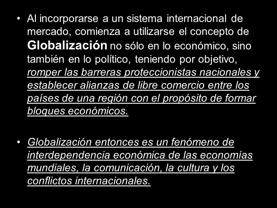 Al incorporarse a un sistema internacional de mercado, comienza a utilizarse el concepto de Globalización no sólo en lo económico, sino también en lo político, teniendo por objetivo, romper las barreras proteccionistas nacionales y establecer alianzas de libre comercio entre los países de una región con el propósito de formar bloques económicos.