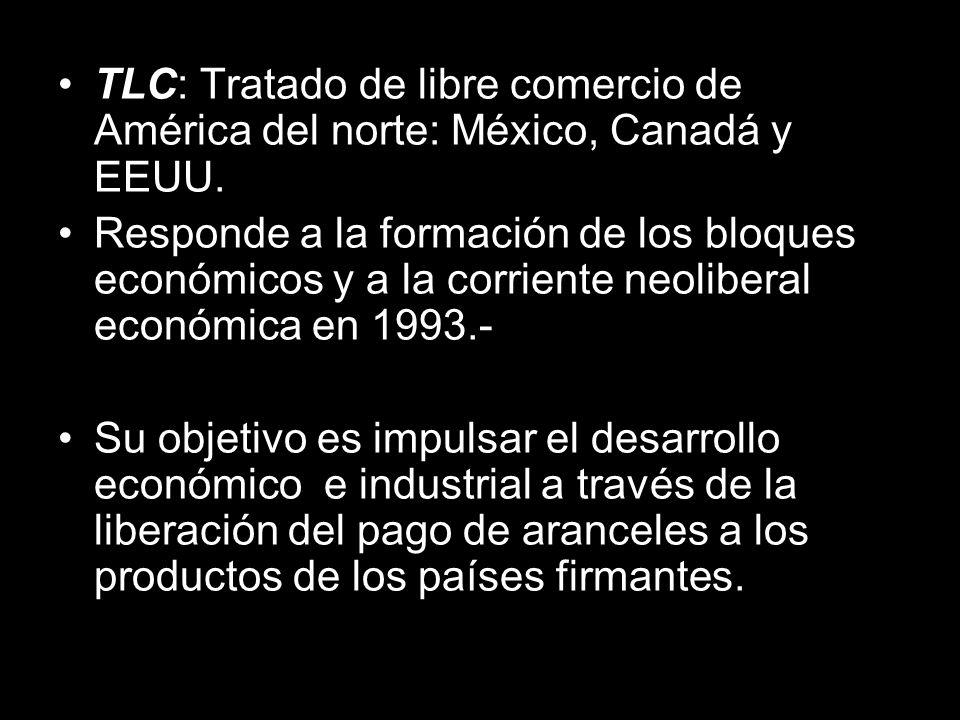 TLC: Tratado de libre comercio de América del norte: México, Canadá y EEUU.