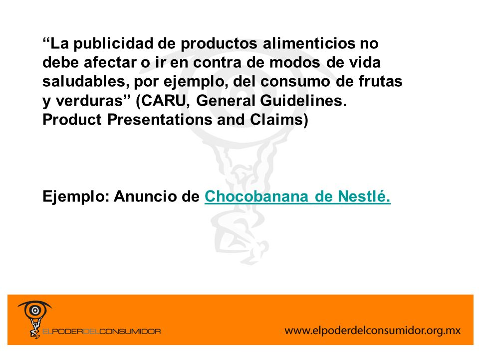 La publicidad de productos alimenticios no debe afectar o ir en contra de modos de vida saludables, por ejemplo, del consumo de frutas y verduras (CARU, General Guidelines. Product Presentations and Claims)