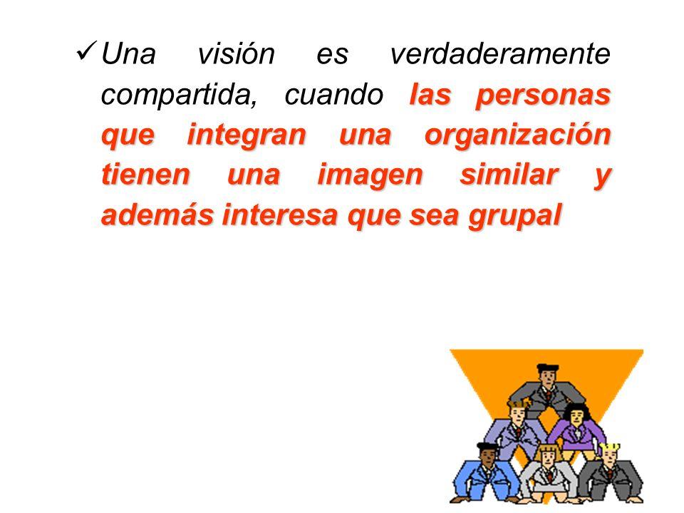 Una visión es verdaderamente compartida, cuando las personas que integran una organización tienen una imagen similar y además interesa que sea grupal