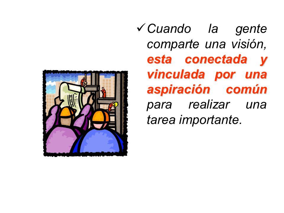 Cuando la gente comparte una visión, esta conectada y vinculada por una aspiración común para realizar una tarea importante.